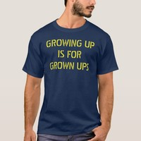 Growing Up is for Grown Ups T-Shirt