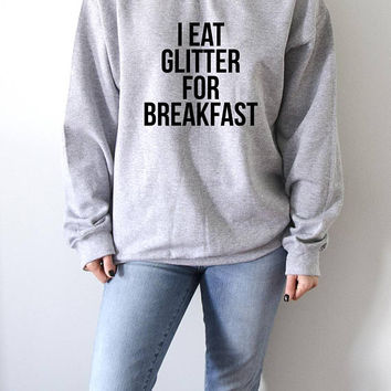 I eat glitter for breakfast Sweatshirt  fashion teen girls womens gifts ladies sarcastic saying bed jumper cute sassy