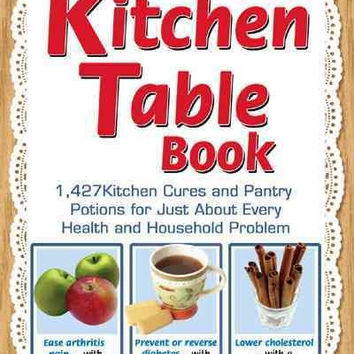 The Kitchen Table Book: 1,427 Kitchen Cures and Pantry Potions for Just About Every Health