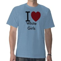i love white girls t-shirts from Zazzle.com