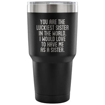 LUCKIEST SISTER FROM SISTER * Unique Gift for Your Sibling * Vacuum Tumbler 30 oz.