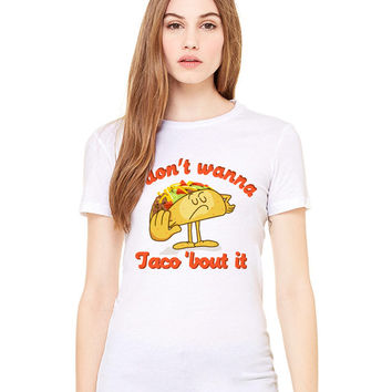 White Tshirt - I Don't Wanna Taco 'Bout It - Funny Tee T-Shirt Mens Ladies Womens Beach Summer Outfit Spring Food Pun