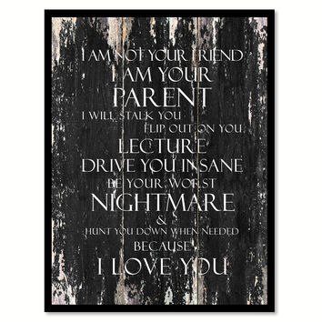I am not your friend I Am Your Parent I will stalk you flip out on you lecture drive you insane be your worst nightmare Motivational Quote Saying Canvas Print with Picture Frame Home Decor Wall Art