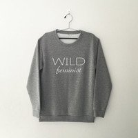 Wild feminist sweatshirt feminism shirt crewneck sweatershirt with saying women sweater jumper pullover best friend gift for woman crew neck