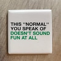 This Normal You Speak Of... Doesn't Sound Fun At All Fridge Magnet