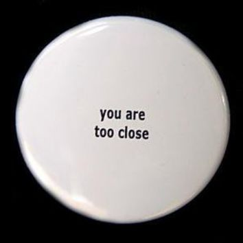 You Are Too Close Button Pin Badge 1 1/2 inch by theangryrobot