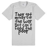They got money for the war but can't feed the poor-T-Shirt