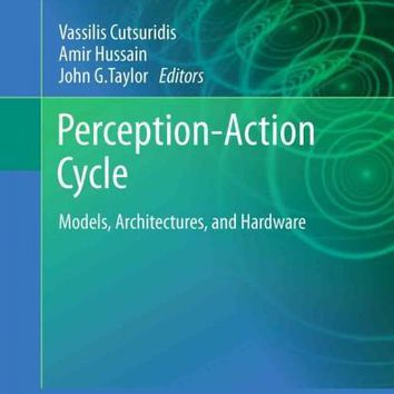 Perception-Action Cycle: Models, Architectures, and Hardware (Springer Series in Cognitive and Neural Systems)