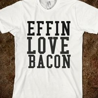 EFFIN LOVE BACON - glamfoxx.com - Skreened T-shirts, Organic Shirts, Hoodies, Kids Tees, Baby One-Pieces and Tote Bags