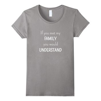 If You Met My Family You'd Understand - Family Reunion Shirt