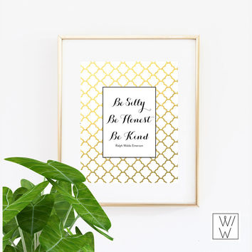 Be silly, be honest, be kind. Faux Gold Foil Print Wall Art  - 4x6,  5x7, 8x10, 11x14, 12x16, 13x19  Print - Artwork - Printed Gold