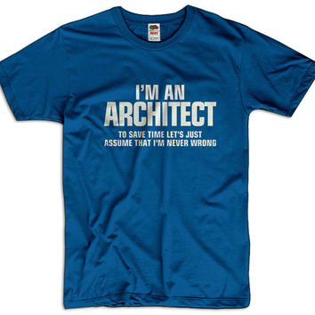 I'm An Architect To Save Time Lets Assume That I'm Never Wrong Men Women Funny Joke T shirt Tee Gift Present