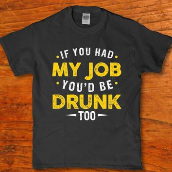 If you had my job - You'd be drunk too funny Men's t-shirt