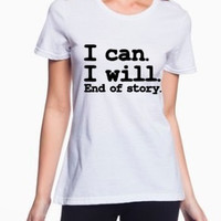 I can. I will. End of story. I can I wll end of story, sassy tshirt