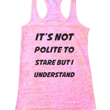 It's Not Polite To Stare But I Understand Burnout Tank Top By BurnoutTankTops.com - 802