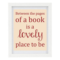 Between The Pages Of A Book Is A Lovely Place To Be, Book Lover, Book Art, Inspirational Quote, Inspirational Print, 8 x 10 Typography Print