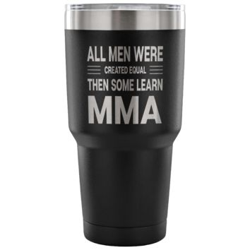 ALL MEN WERE CREATED EQUAL THEN SOME LEARN MMA * Gift for Mixed Martial Arts Teachers, Students * Vacuum Tumbler 30 oz.