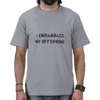 I EMBARRASS MY OFFSPRING TSHIRTS from Zazzle.com