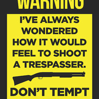 """""""WARNING - I've Always Wondered How It Would Feel To Shoot A Trespasser. Don't Tempt Me!"""" Trespassing Sign"""