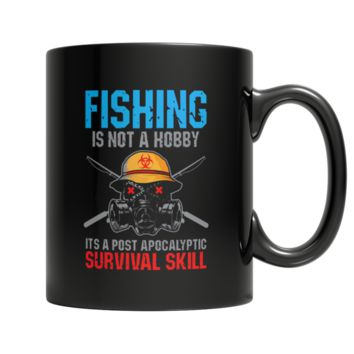 """""""Fishing Is Not A Hobby: It Is A Post Apocalyptic Survival Skill"""", 11 Oz Black Custom Coffee Mugs"""