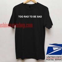 too rad to be sad T shirt Unisex adult mens t shirt and women t shrt