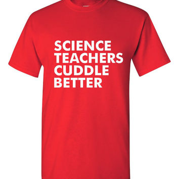 Science Teachers Cuddle Better T-Shirt Fun Shirt for Teachers Husband Or Wife Gift Holiday Favorites