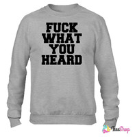 Fuck What You Heard Crewneck sweatshirtt