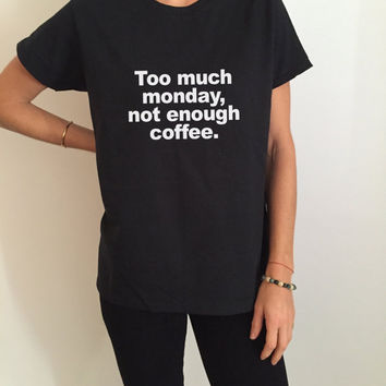 Too much monday, not enough coffee Tshirt Fashion funny saying womens girls sassy cute gifts tops teens teenager