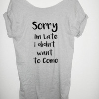 SORRY I'M LATE shirt Off The Shoulder, Over sized, street style , loose fitting, graphic tee, regular and plus size