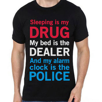 Sleeping Is My Drug, My Bed Is My Dealer, My Alarm Clock Is The Police T-Shirt | Men T-shirts | Cool T-shirts