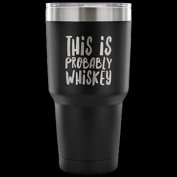 This is Probably Whiskey TumblerFunny Double Wall Vacuum Insulated Hot Cold Travel Cup 30oz BPA Free