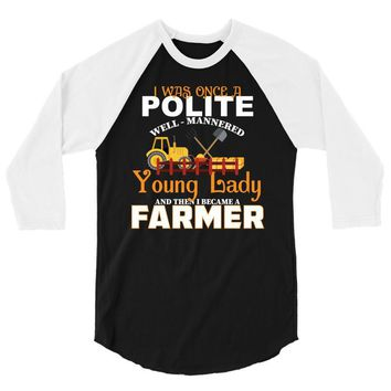 I Was Once A Polite Well Mannered Young Lady And The I Became A Farmer 3/4 Sleeve Shirt