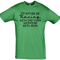 I'd rather be racing with dad than shopping with mom,funny shirt,humor shirts,humor tees,custom shirt,gift ideas,birthday gift,cotton shirt
