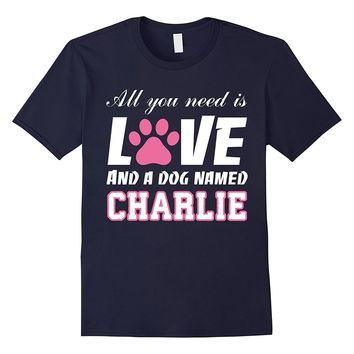 All you need is love and a dog named Charlie T Shirt-My Dog
