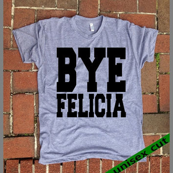 Bye Felicia. Friday. Funny shirt. Grey Heather tri blend super soft t- shirt. Unisex. Mens Womens Clothing. Cya. Mary Jane. Marijuanna. Pot