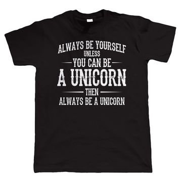 Always Be Yourself Unless You Can Be A Unicorn. Then Always Be A Unicorn T-shirt