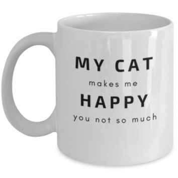 Sarcastic Coffee Mug: My Cat Makes Me Happy You Not So Much - Cat Owner Gift - Cat Lover Mug - Funny Coffee Mug - Perfect Gift for Sibling, Parent, Relative, Best Friend, Coworker, Roommate