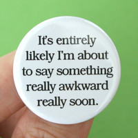 it's entirely likely I'm about to say something really awkward really soon. 1.25 inch button