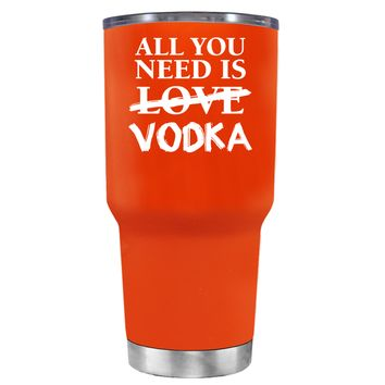 All You Need is Vodka on Vermilion 30 oz Tumbler Cup