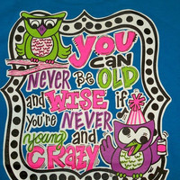 SALE Southern Chics Funny You Can Never Be Old & Wise if your Not Young & Crazy Owl Girlie  Bright T Shirt