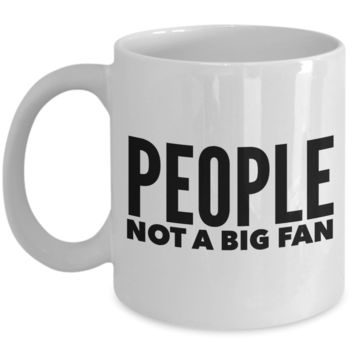 People Not a Big Fan Mug Funny Coffee Cup Gift Idea
