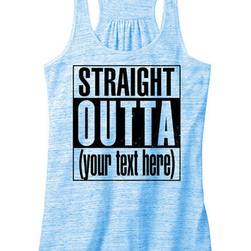 STRAIGHT OUTTA Custom womens flowy racerback *Put any text you want in the notes for your order!!!!*   Gifts for the entire family