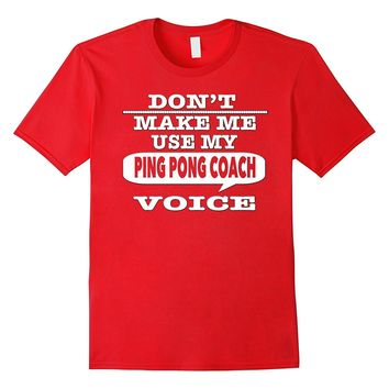 Don't Make Me Use My Ping Pong Coach Voice T-Shirt