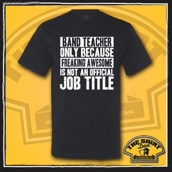 Band Teacher Only Because Freaking Awesome Is Not An Official Job Title Shirt - Gift for Band Teacher - School Teacher - Funny - Humor