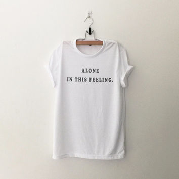 Alone in this feeling tshirt womens cute girls teens grunge tumblr outfit blogger hipster punk instagram unisex cool shirts gifts