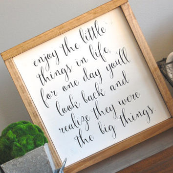 Enjoy the little things in life, for one day you'll look back and realize they were the big things framed wood sign & home decor