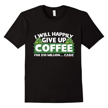 I Will Happily Give Up Coffee For $10 Million Cash T-Shirt