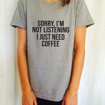 Sorry i'm not listening i just need coffee TShirt womens gifts girls tumblr funny slogan shirt daughter gift cute gifts birthday teens