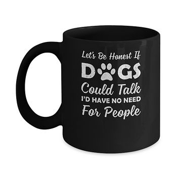 Let's Be Honest If Dogs Could Talk I'd Have No Need For People Mug