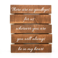 There are no goodbyes for us, wherever you are, you will always be in my heart Pallet Sign- Primitive Home Decor, Custom Wood Sign
